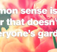 Common Sense is a flower that doesn't grow in everyone's garden Sticker