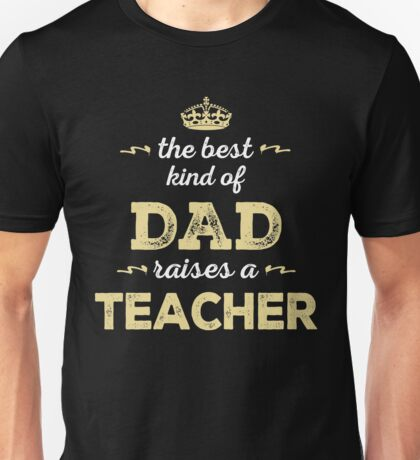 The Best Kind Of Dad Raises A Teacher. Father's Day Gift For Dad. Unisex T-Shirt