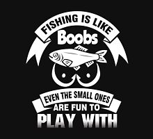 fishing is like boobs even the small ones are fun to play with - Tshirt Unisex T-Shirt