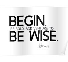 begin, be wise - horace Poster