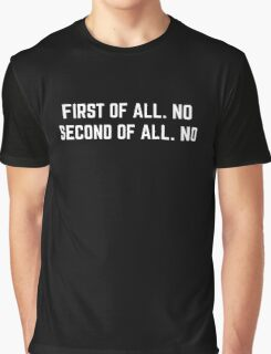 First of all. No second of all. No  Graphic T-Shirt