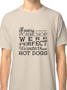 If every porkchop were perfect we wouldn't have hot dogs Classic T-Shirt