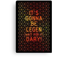 It's gonna be legendary! Canvas Print