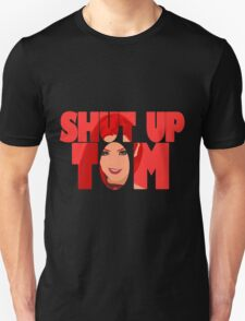 Shut Up Tom Unisex T-Shirt