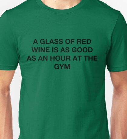 A glass of red wine is as good as an hour at the gym Unisex T-Shirt