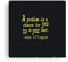 """""""A problem is a chance for you to do your best.""""...-Duke Ellington inspirational quote Canvas Print"""