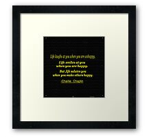 """ Life laughs at you when you are unhappy. Life smiles at you when you are happy...-Charlie Chaplin Framed Print"