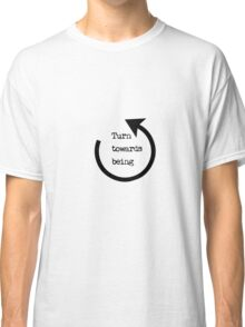 Turn Towards Being  Classic T-Shirt