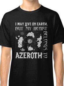 I may live on Earth but my heart belongs to Azeroth Classic T-Shirt