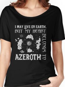 I may live on Earth but my heart belongs to Azeroth Women's Relaxed Fit T-Shirt