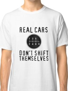 Real Cars Don't Shift Themselves Classic T-Shirt