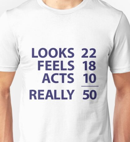 Looks 22, Feels 18, Acts 10, Really 50 Unisex T-Shirt