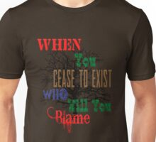 When You Cease to Exist Unisex T-Shirt