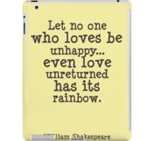 Shakespeare quote Let no one who loves be unhappy... even love unreturned has its rainbow iPad Case/Skin
