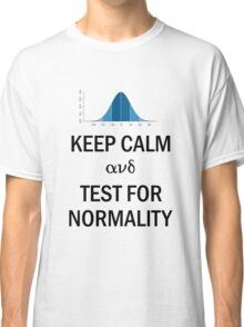 Keep Calm and Test for Normality Normal Bell Curve for Data Science Geeks and Scientists Classic T-Shirt
