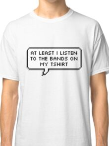 """""""At Least I Listen To The Bands On My T-shirt"""" Classic T-Shirt"""