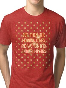 But then the morning comes, and we turn back into pumpkins Tri-blend T-Shirt
