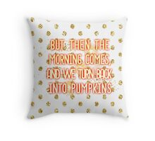 But then the morning comes, and we turn back into pumpkins Throw Pillow