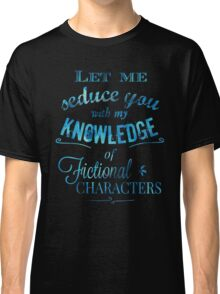 let me seduce you with my knowledge of FICTIONAL CHARACTERS Classic T-Shirt