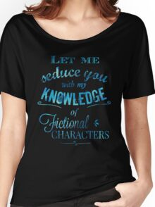 let me seduce you with my knowledge of FICTIONAL CHARACTERS Women's Relaxed Fit T-Shirt