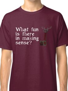 What Fun Is There In Making Sense? Classic T-Shirt