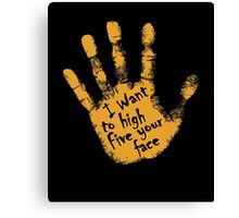 I Want To High Five Your Face Canvas Print