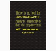 """There is no tool for  development  more effective  than the empowerment  of women"" -Kofi Annan Kids Tee"