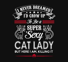 Cat - I Never Dreamer I'd Grow Up To Be A Super Sexy Cat Lady But Here I Am Killing It Unisex T-Shirt
