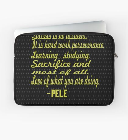 """Success is no accident.it is a hard work, perseverance,learning,studying,sacrifice, and most of all, Love of what you are doing."" -PELE Laptop Sleeve"