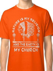 Native American - NATURE IS MY RELIGION AND THE EARTH IS MY CHURCH Classic T-Shirt