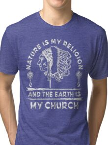 Native American - NATURE IS MY RELIGION AND THE EARTH IS MY CHURCH Tri-blend T-Shirt