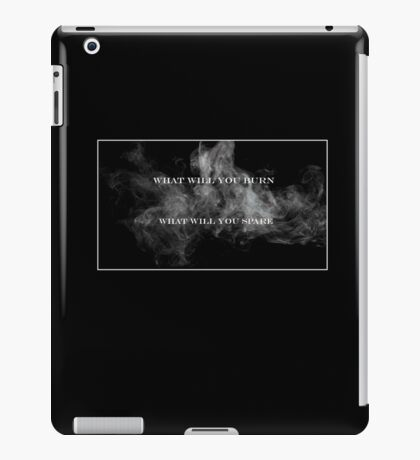 What Will You Burn, What Will You Spare iPad Case/Skin