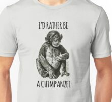 I'd rather be a chimpanzee Unisex T-Shirt