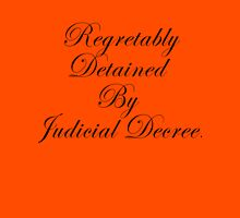 Regretably Detained By Judicial Decree. Unisex T-Shirt