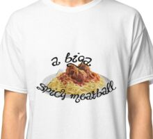 A Biga Spicy Meatball! Classic T-Shirt