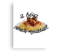 A Biga Spicy Meatball! Canvas Print