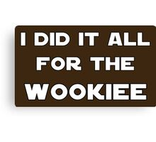 I Did It All For The Wookiee Canvas Print