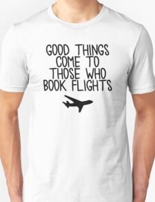 Travel - Good things come to those who book flights Unisex T-Shirt