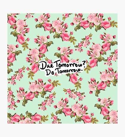 Due Tomorrow? Do Tomorrow. Floral Background Photographic Print