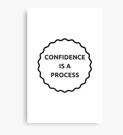 Confidence is a Process  Canvas Print