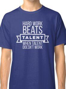 hard work beats talent when talent doesn't work Classic T-Shirt