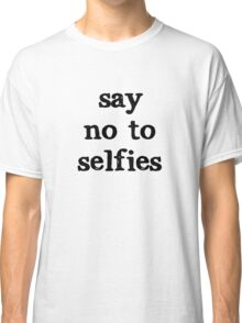 Say No to Selfies Classic T-Shirt