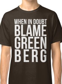 When in Doubt, Blame Greenberg. - white text Classic T-Shirt