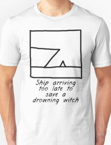 Ship Arriving Too Late To Save A Drowning Witch Unisex T-Shirt