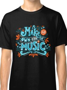 Make your own kind of music Classic T-Shirt