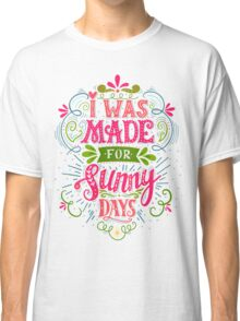 I was made for sunny days Classic T-Shirt