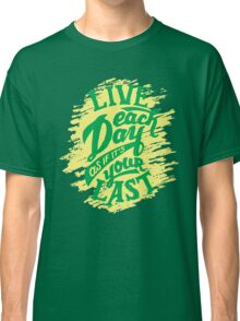 Live Each Day As If It's Your Last Classic T-Shirt