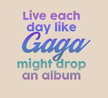Live each day like Gaga might drop an album Unisex T-Shirt