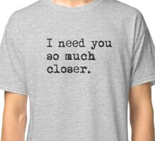 I need you so much closer Classic T-Shirt
