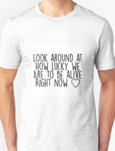 Look Around At How Lucky We Are To Be Alive Right Now Unisex T-Shirt